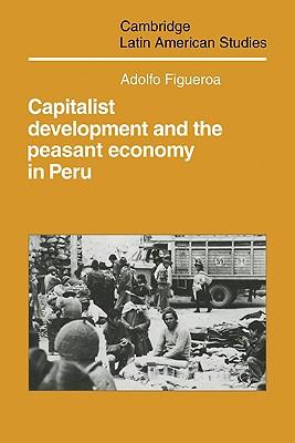 Capitalist Development and the Peasant Economy in Peru - Figueroa, Adolfo