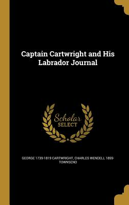 Captain Cartwright and His Labrador Journal - Cartwright, George 1739-1819, and Townsend, Charles Wendell 1859-