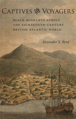 Captives and Voyagers: Black Migrants Across the Eighteenth-Century British Atlantic World - Byrd, Alexander X