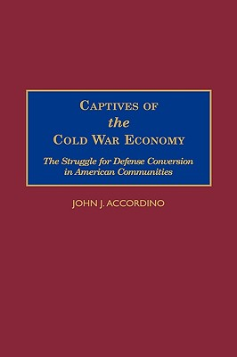 Captives of the Cold War Economy: The Struggle for Defense Conversion in American Communities - Accordino, John J
