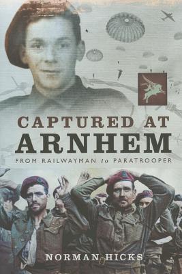 Captured at Arnhem: From Railwayman to Paratrooper - Hicks, Norman