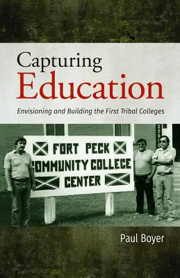 Capturing Education: Envisioning and Building the First Tribal Colleges - Boyer, Paul