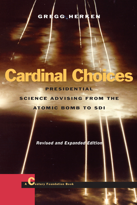 Cardinal Choices: Presidential Science Advising from the Atomic Bomb to Sdi. Revised and Expanded Edition - Herken, Gregg