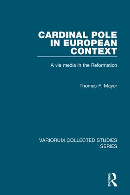 Cardinal Pole in European Context: A Via Media in the Reformation - Mayer, Thomas F