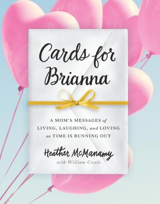 Cards for Brianna: A Mom's Messages of Living, Laughing, and Loving as Time Is Running Out - McManamy, Heather, and Croyle, William