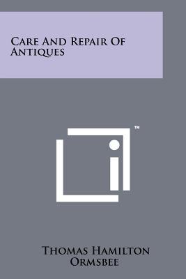 Care and Repair of Antiques - Ormsbee, Thomas Hamilton