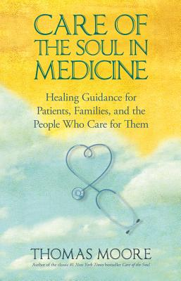 Care of the Soul in Medicine: Healing Guidance for Patients, Families, and the People Who Care for Them - Moore, Thomas