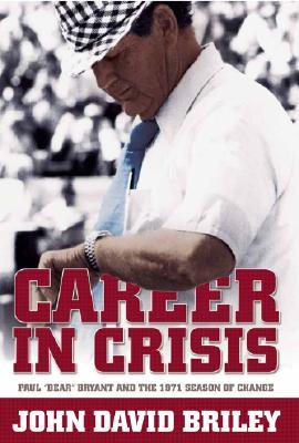 """Career in Crisis: Paul """"Bear"""" Bryant and the 1971 Season of Change - Briley, John David"""