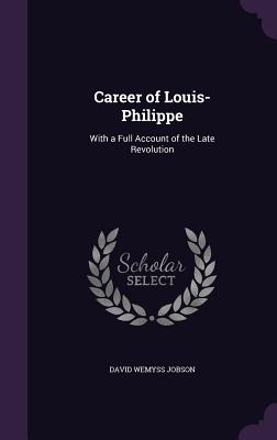 Career of Louis-Philippe: With a Full Account of the Late Revolution - Jobson, David Wemyss