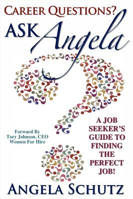 Career Questions? Ask Angela: A Job-Seekers Guide to Finding the Perfect Job - Schutz, Angela I, and Nicholson, Jodi (Editor)