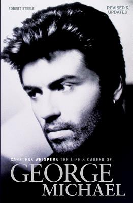 Careless Whispers: The Life & Career of George Michael - Steele, Robert