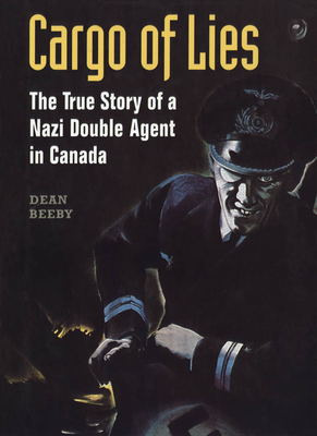 Cargo of Lies: The True Story of a Nazi Double Agent in Canada - Beeby, Dean