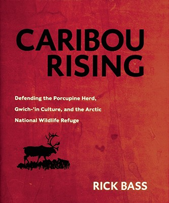 Caribou Rising: Defending the Porcupine Herd, Gwich-'in Culture, and the Arctic National Wildlife Refuge - Bass, Rick