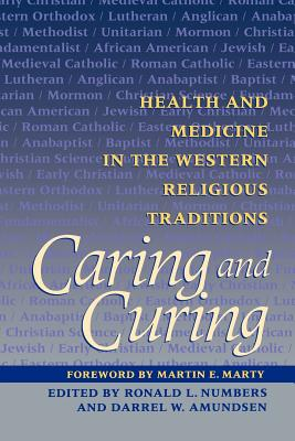 Caring and Curing: Health and Medicine in the Western Religious Traditions - Numbers, Ronald L, and Amundsen, Darrel W, Professor, and Marty, Martin E (Foreword by)