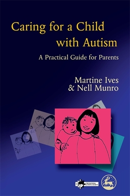Caring for a Child with Autism: A Practical Guide for Parents - Ives, Martine, and Munro, Nell, and Wynn, Richard