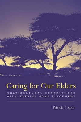 Caring for Our Elders: Multicultural Experiences with Nursing Home Placement - Kolb, Patricia, Professor