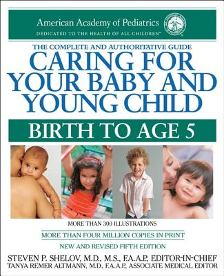 Caring for Your Baby and Young Child: Birth to Age 5 - American Academy of Pediatrics, and Shelov, Steven P, M.D., M.S., F.A.A.P., and Altman, Tanya R (Editor)