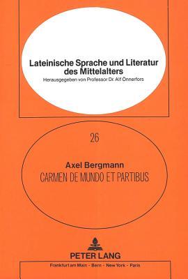 Carmen de Mundo Et Partibus: Ein Theologisch-Physikalisches Lehrgedicht Aus Der Oxforder Handschrift Bodleian Digby 41 - Bergmann, Axel, and Grosseteste, Robert
