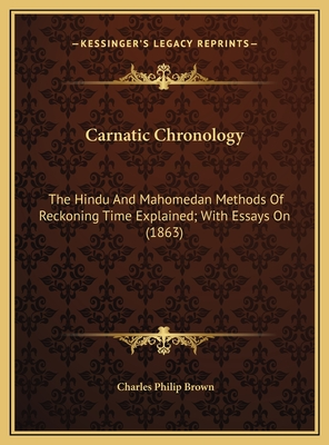 Carnatic Chronology: The Hindu and Mahomedan Methods of Reckoning Time Explained; With Essays on (1863) - Brown, Charles Philip