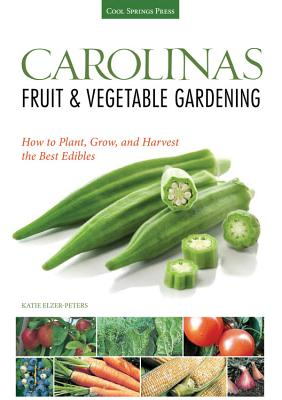 Carolinas Fruit & Vegetable Gardening: How to Plant, Grow, and Harvest the Best Edibles - Elzer-Peters, Katie