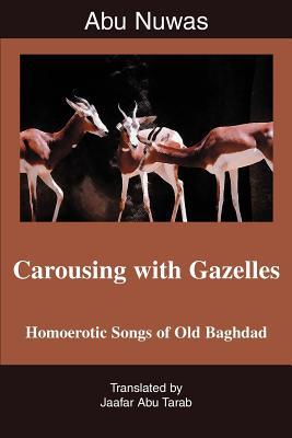 Carousing with Gazelles: Homoerotic Songs of Old Baghdad - Tarab, Jaafar Abu