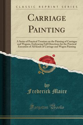 Carriage Painting: A Series of Practical Treatises on the Painting of Carriages and Wagons, Embracing Full Directions for the Practical Execution of All Kinds of Carriage and Wagon Painting (Classic Reprint) - Maire, Frederick
