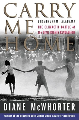 Carry Me Home: Birmingham, Alabama: The Climactic Battle of the Civil Rights Revolution - McWhorter, Diane