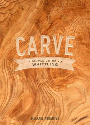 Carve: A Simple Guide to Whittling - Abrantes, Melanie