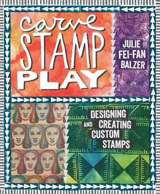 Carve, Stamp, Play: Designing and Creating Custom Stamps - Balzer, Julie Fei-Fan