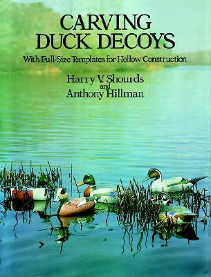 Carving Duck Decoys: With Full-Size Templates for Hollow Construction - Shourds, Harry V, and Hillman, Anthony