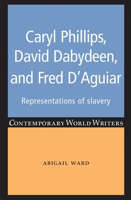Caryl Phillips, David Dabydeen and Fred D'Aguiar: Representations of Slavery - Ward, Abigail