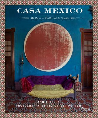 Casa Mexico: At Home in Merida and the Yucatan - Kelly, Annie, and Street-Porter, Tim (Photographer)