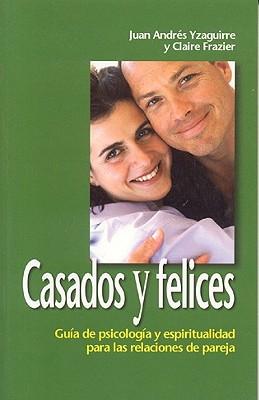 Casados y Felices: Guia de Psicologia y Espiritualidad Para Las Relaciones de Pareja - Yzaguirre, Juan