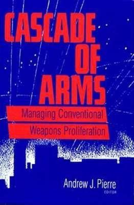 Cascade of Arms: Managing Conventional Weapons Proliferation - Pierre, Andrew J (Editor)