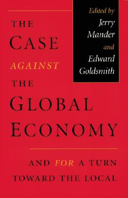 Case Against the Global Economy - Mander, and Mander, Jerry (Editor), and Goldsmith, Edward (Editor)