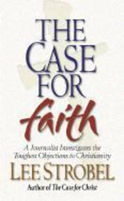 Case For Faith: A Journalist Investigates The Toughest Objections To Christianity - Strobel, Lee