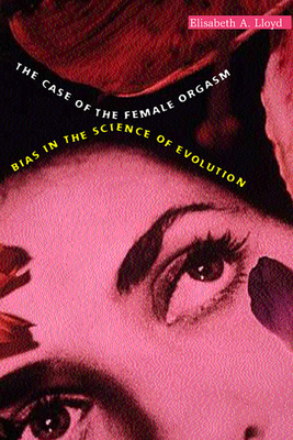 Case of the Female Orgasm: Bias in the Science of Evolution - Lloyd, Elisabeth A