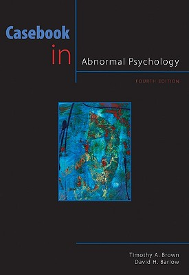 Casebook in Abnormal Psychology - Brown, Timothy A, Professor, PsyD, and Barlow, David H, PhD
