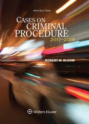 Cases on Criminal Procedure: 2017-2018 Edition - Bloom, Robert M