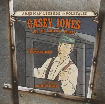 Casey Jones and His Railroad Legacy - Alber, Christopher (Retold by)