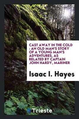 Cast Away in the Cold: An Old Man's Story of a Young Man's Adventures, as Related by Captain John Hardy, Mariner - Hayes, Isaac I