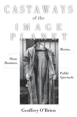 Castaways of the Image Planet: Movies, Show Business, Public Spectacle - O'Brien, Geoffrey
