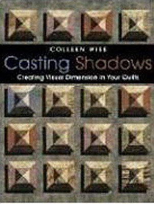 Casting Shadows: Creating Visual Dimension in Your Quilts - Wise, Colleen