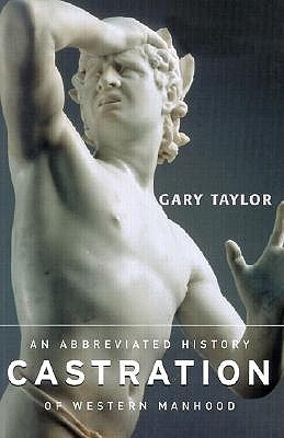 Castration: An Abbreviated History of Western Manhood - Taylor, Gary