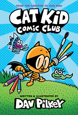 Cat Kid Comic Club: From the Creator of Dog Man -