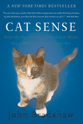 Cat Sense: How the New Feline Science Can Make You a Better Friend to Your Pet - Bradshaw, John