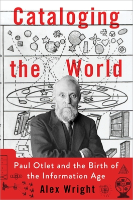 Cataloging the World: Paul Otlet and the Birth of the Information Age - Wright, Alex