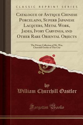Catalogue of Antique Chinese Porcelains, Superb Japanese Lacquers, Metal Work, Jades, Ivory Carvings, and Other Rare Oriental Objects: The Private Collection of Mr. Wm. Churchill Oastler of This City (Classic Reprint) - Oastler, William Churchill