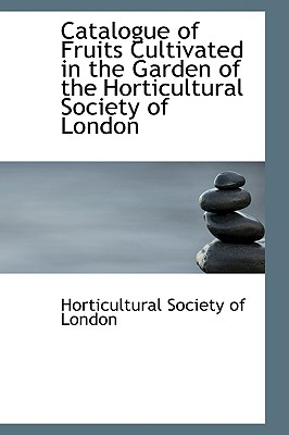 Catalogue of Fruits Cultivated in the Garden of the Horticultural Society of London - Society, Royal Horticultu