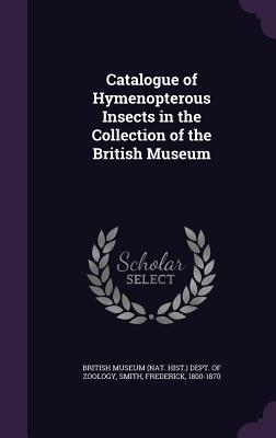 Catalogue of Hymenopterous Insects in the Collection of the British Museum - Smith, Frederick, Sir, and British Museum (Nat Hist ) Dept of Zoo (Creator)